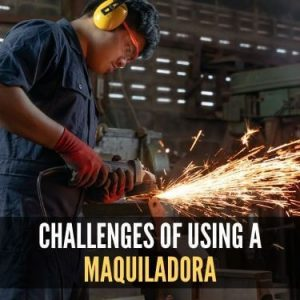 Challenges of Using a Maquiladora