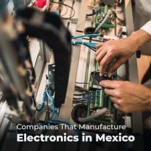 Companies That Manufacture Electronics in Mexico