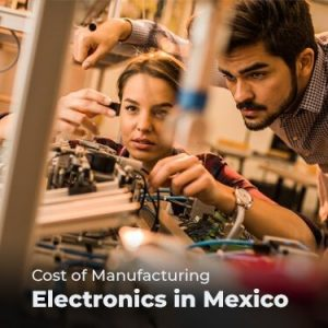 Cost of Manufacturing Electronics in Mexico