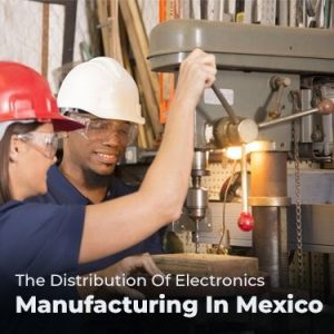 The Distribution Of Electronics Manufacturing In Mexico