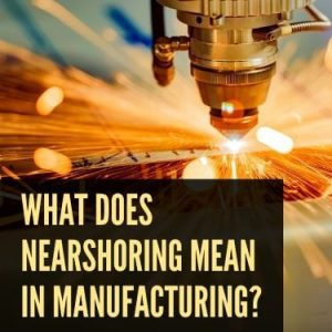 What Does Nearshoring Mean in Manufacturing