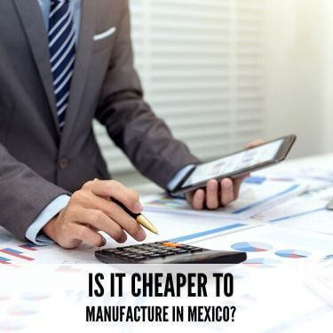 Is It Cheaper To Manufacture In Mexco