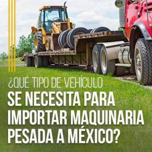 qué tipo de vehículo se necesita para importar maquinaria pesada a méxico